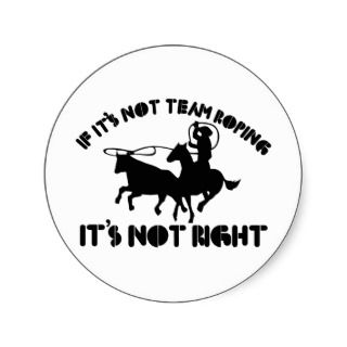 If its not team roping its not right round stickers