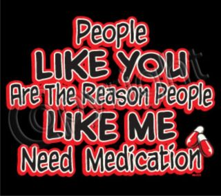 PEOPLE LIKE YOU THE REASON NEED MEDICATION Psycho Idiots Adult Humor T