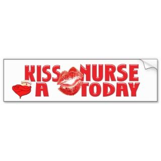 KISS A NURSE TODAY! BUMPER STICKER