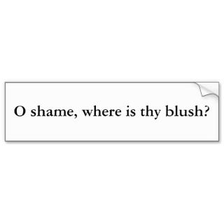 shame, where is thy blush? bumper sticker