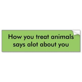you treat animalssays alot about you bumper stickers