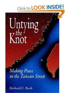 Untying the Knot Making Peace in the Taiwan Strait Richard C. Bush