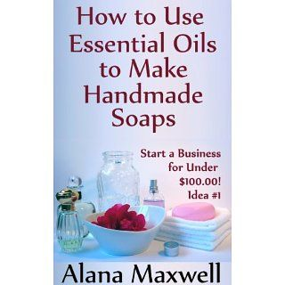 How to Use Essential Oils To Make Handmade Soaps (Start a