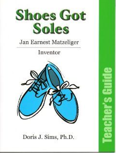 Shoes Got Soles Jan Ernest Matzeliger Teacher Guide: Dr. Doris J. Sims