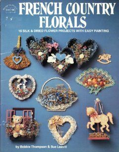 French Country Florals 16 Silk & Dried Flower Projects with Easy